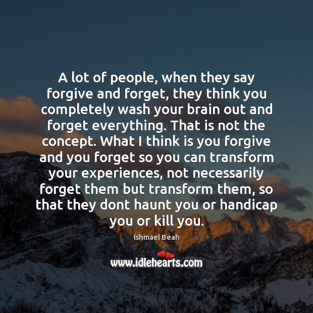 A lot of people, when they say forgive and forget, they think Ishmael Beah Picture Quote