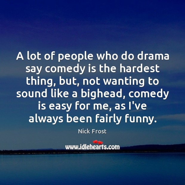 A lot of people who do drama say comedy is the hardest Image
