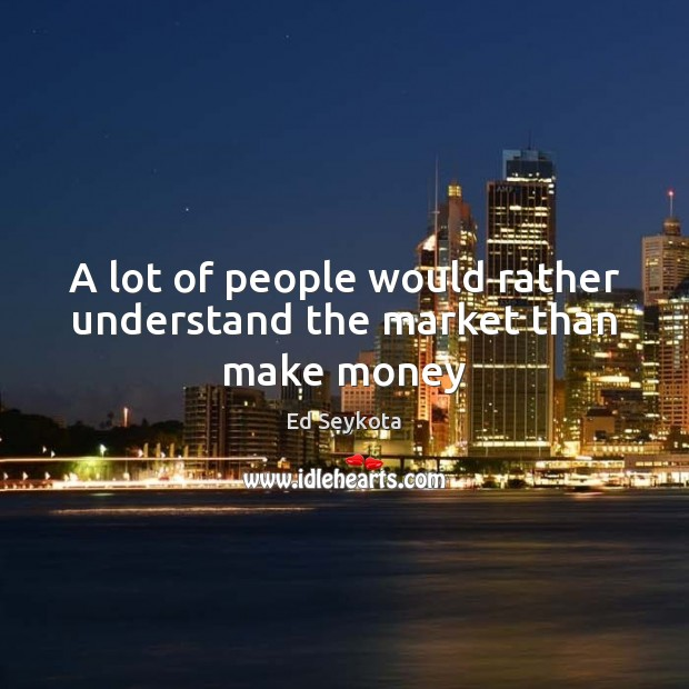 A lot of people would rather understand the market than make money Ed Seykota Picture Quote