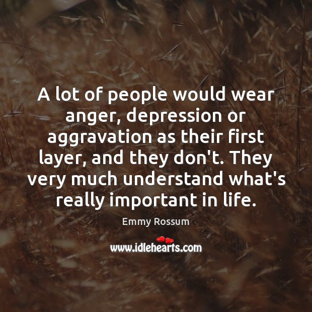 A lot of people would wear anger, depression or aggravation as their Emmy Rossum Picture Quote