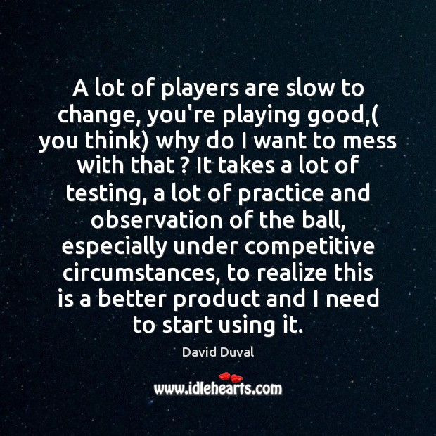 A lot of players are slow to change, you're playing good,( you David Duval Picture Quote
