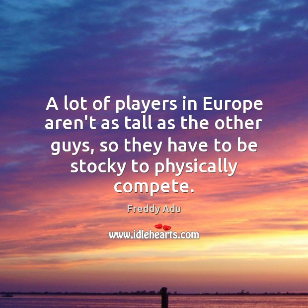 A lot of players in Europe aren't as tall as the other Freddy Adu Picture Quote