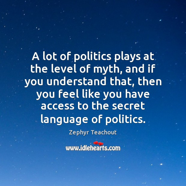 A lot of politics plays at the level of myth, and if Zephyr Teachout Picture Quote