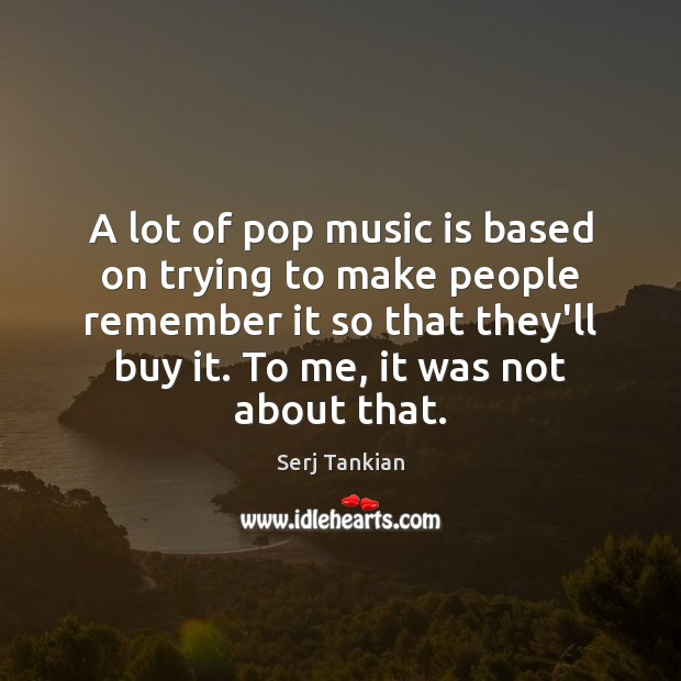 A lot of pop music is based on trying to make people Image