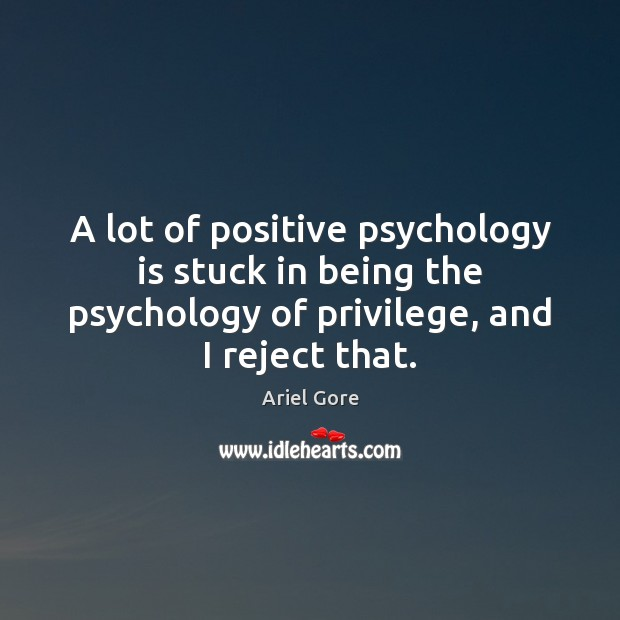 A lot of positive psychology is stuck in being the psychology of Ariel Gore Picture Quote
