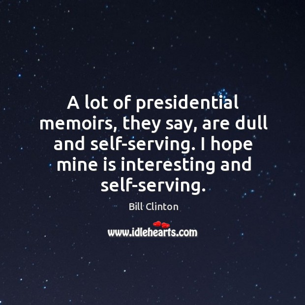 Image, A lot of presidential memoirs, they say, are dull and self-serving. I hope mine is interesting and self-serving.