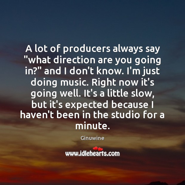 """A lot of producers always say """"what direction are you going in?"""" Image"""