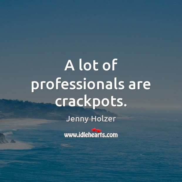 A lot of professionals are crackpots. Jenny Holzer Picture Quote