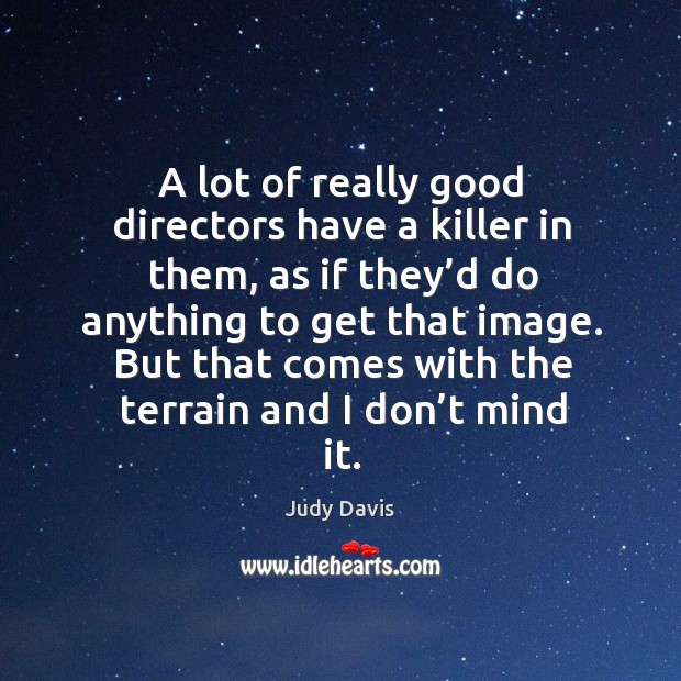 A lot of really good directors have a killer in them, as if they'd do anything to get that image. Image