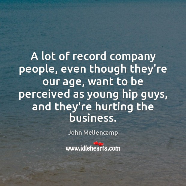 A lot of record company people, even though they're our age, want John Mellencamp Picture Quote