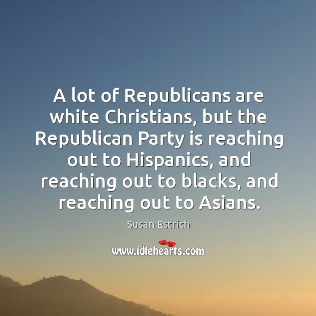A lot of republicans are white christians, but the republican party is reaching Susan Estrich Picture Quote