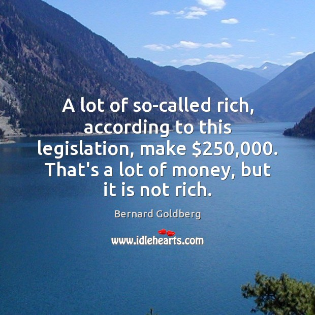 A lot of so-called rich, according to this legislation, make $250,000. That's a Image