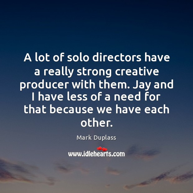 A lot of solo directors have a really strong creative producer with Mark Duplass Picture Quote