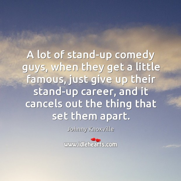 A lot of stand-up comedy guys, when they get a little famous, just give up their stand-up Johnny Knoxville Picture Quote