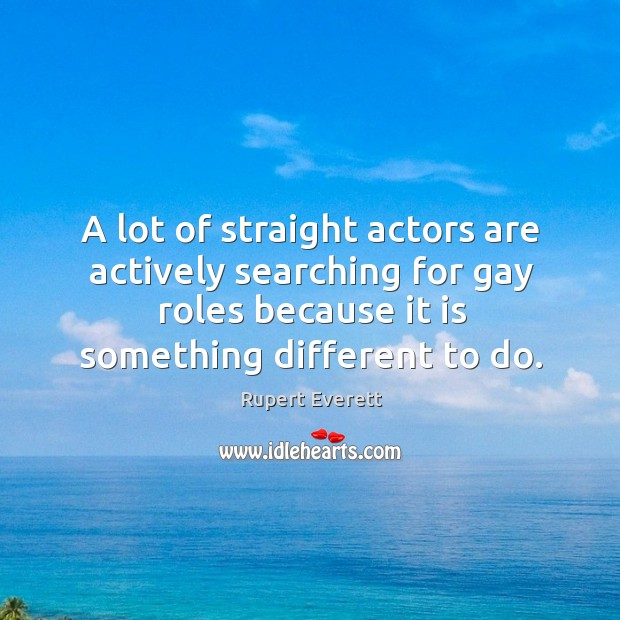 Image, A lot of straight actors are actively searching for gay roles because it is something different to do.