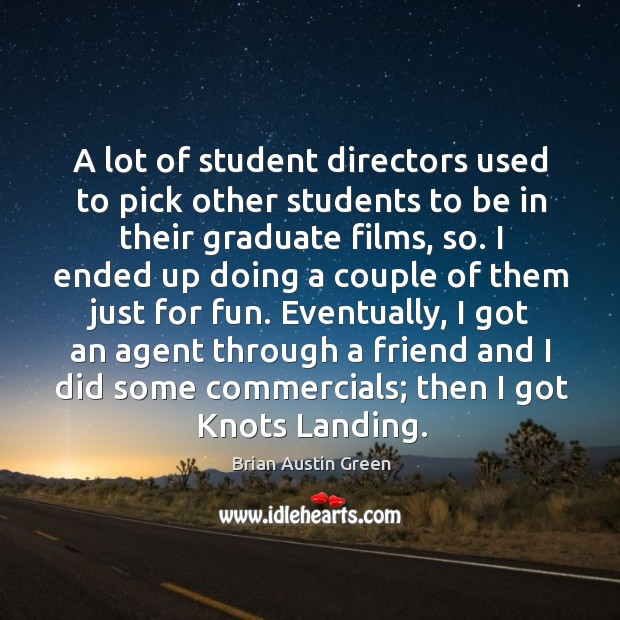A lot of student directors used to pick other students to be in their graduate films, so. Brian Austin Green Picture Quote