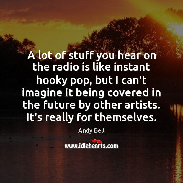Image, A lot of stuff you hear on the radio is like instant