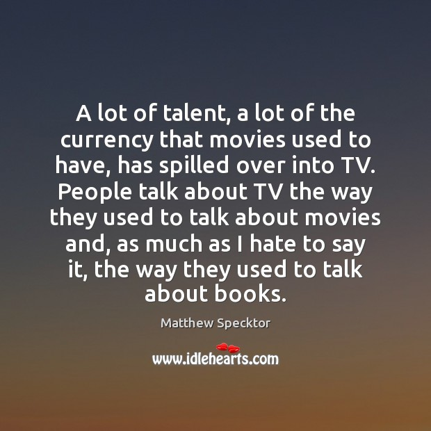 A lot of talent, a lot of the currency that movies used Image