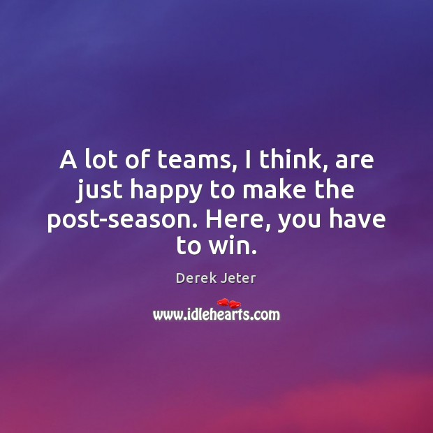 A lot of teams, I think, are just happy to make the post-season. Here, you have to win. Derek Jeter Picture Quote