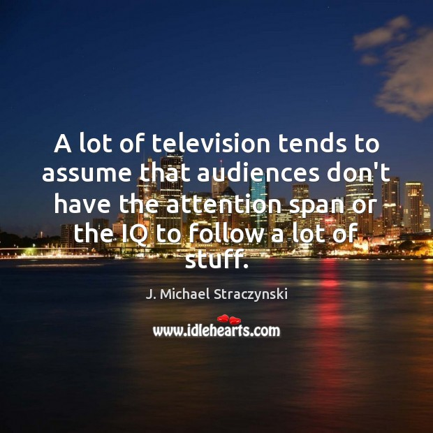 A lot of television tends to assume that audiences don't have the J. Michael Straczynski Picture Quote