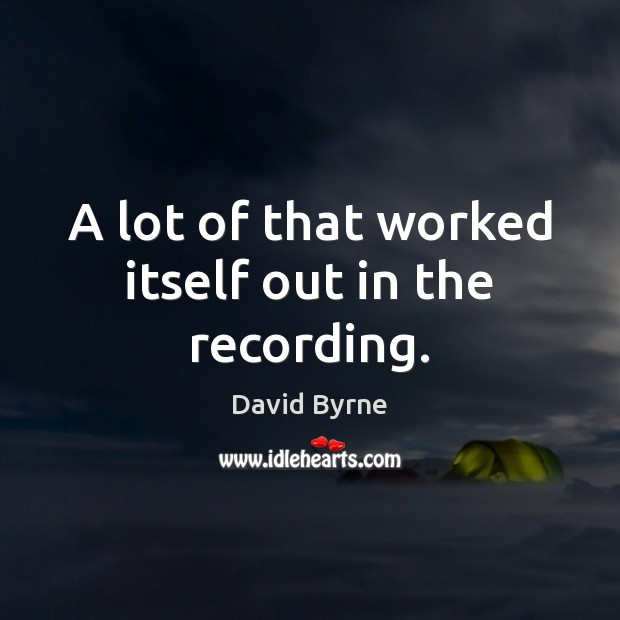 A lot of that worked itself out in the recording. David Byrne Picture Quote