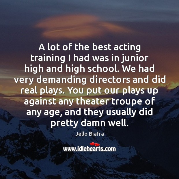 A lot of the best acting training I had was in junior Jello Biafra Picture Quote