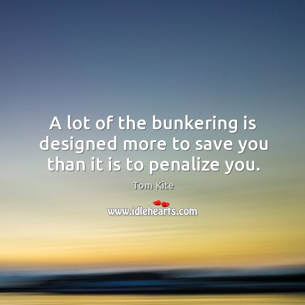 A lot of the bunkering is designed more to save you than it is to penalize you. Tom Kite Picture Quote