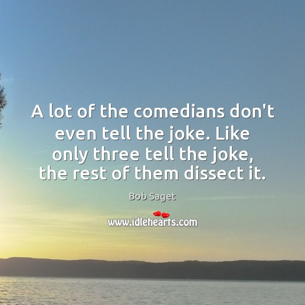 A lot of the comedians don't even tell the joke. Like only Bob Saget Picture Quote