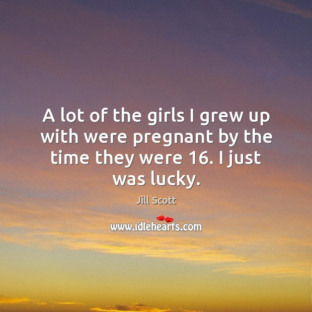 A lot of the girls I grew up with were pregnant by Jill Scott Picture Quote