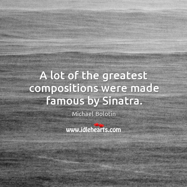 A lot of the greatest compositions were made famous by sinatra. Michael Bolotin Picture Quote