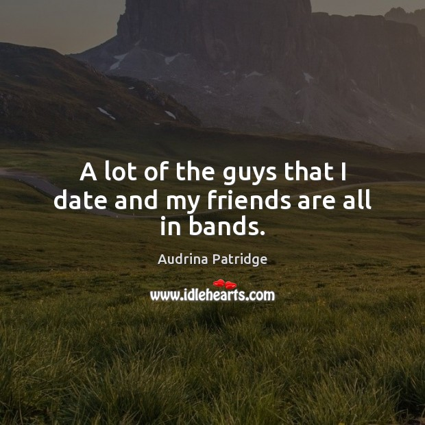 A lot of the guys that I date and my friends are all in bands. Image