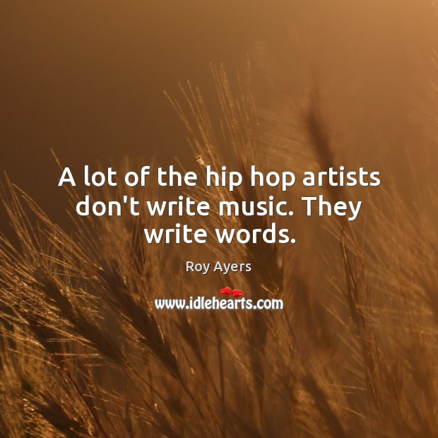 A lot of the hip hop artists don't write music. They write words. Image