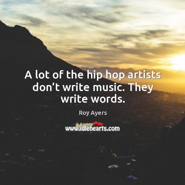 Image, A lot of the hip hop artists don't write music. They write words.