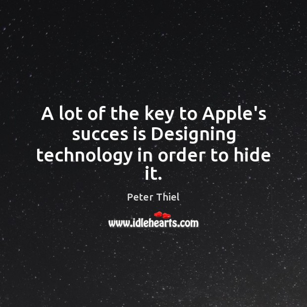 A lot of the key to Apple's succes is Designing technology in order to hide it. Image