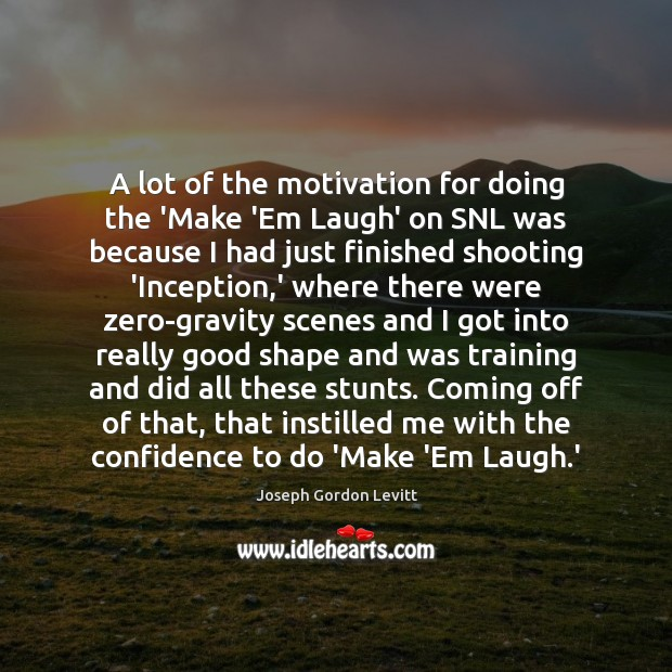 A lot of the motivation for doing the 'Make 'Em Laugh' on Joseph Gordon Levitt Picture Quote