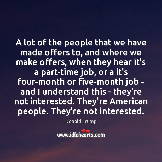 A lot of the people that we have made offers to, and Donald Trump Picture Quote