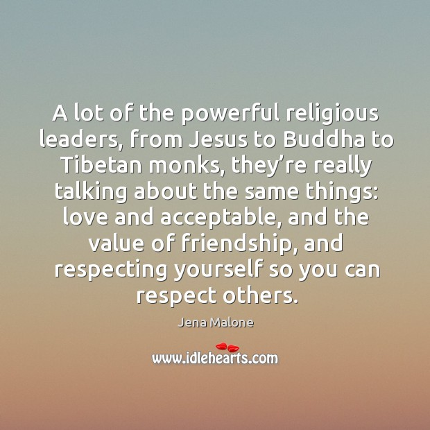 A lot of the powerful religious leaders, from jesus to buddha to tibetan monks Jena Malone Picture Quote