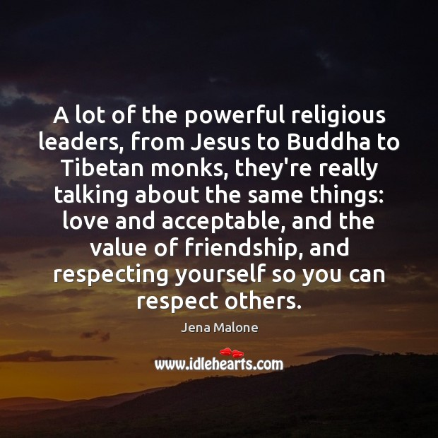 A lot of the powerful religious leaders, from Jesus to Buddha to Jena Malone Picture Quote
