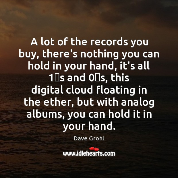 A lot of the records you buy, there's nothing you can hold Dave Grohl Picture Quote
