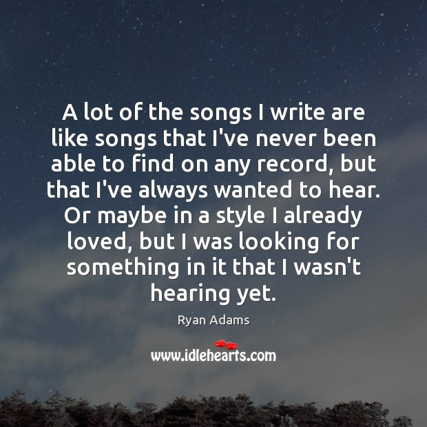 A lot of the songs I write are like songs that I've Ryan Adams Picture Quote