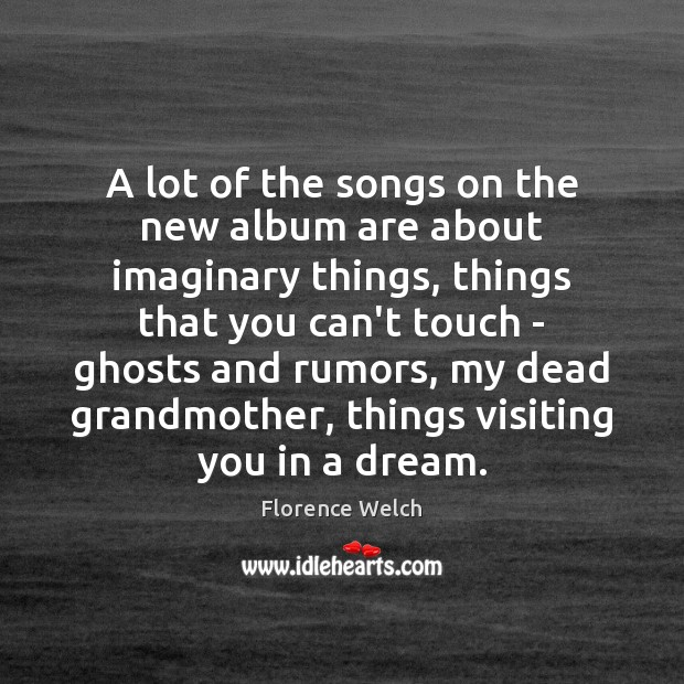 Florence Welch Picture Quote image saying: A lot of the songs on the new album are about imaginary