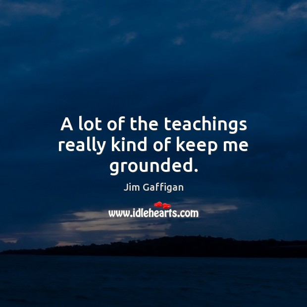 A lot of the teachings really kind of keep me grounded. Image