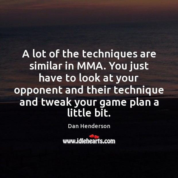 A lot of the techniques are similar in MMA. You just have Image