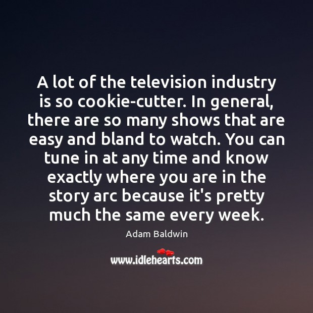 Image, A lot of the television industry is so cookie-cutter. In general, there