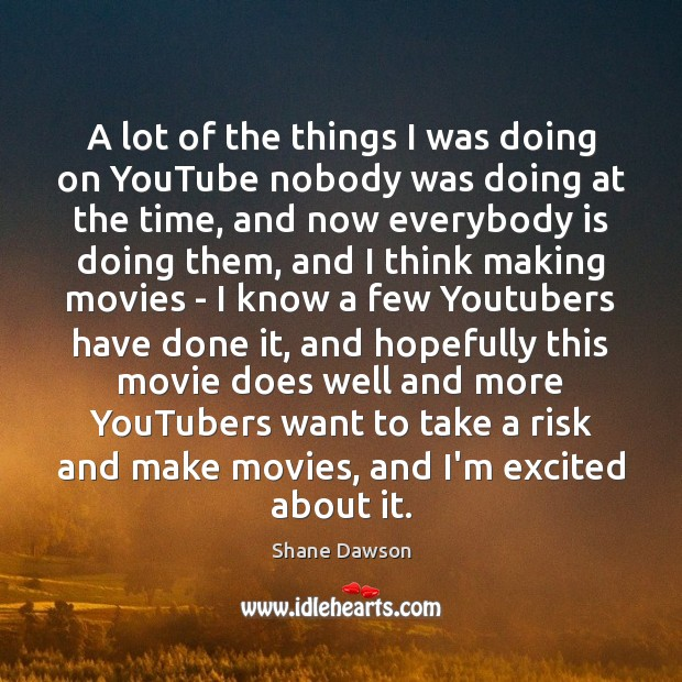 A lot of the things I was doing on YouTube nobody was Shane Dawson Picture Quote