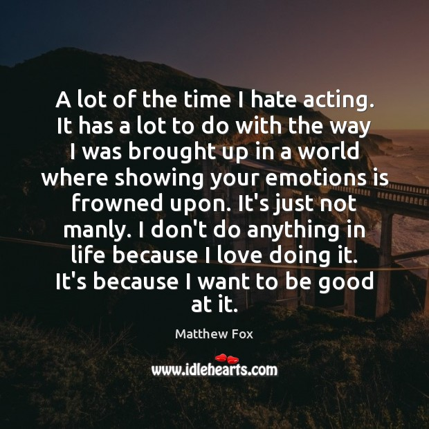 A lot of the time I hate acting. It has a lot Matthew Fox Picture Quote