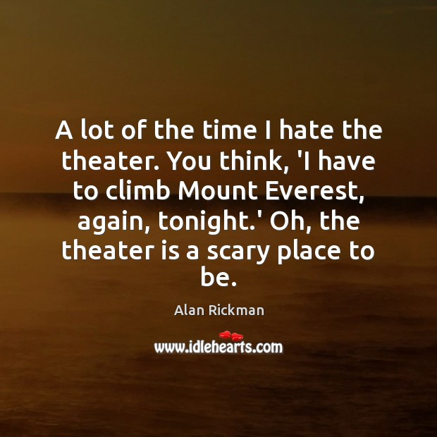 A lot of the time I hate the theater. You think, 'I Alan Rickman Picture Quote
