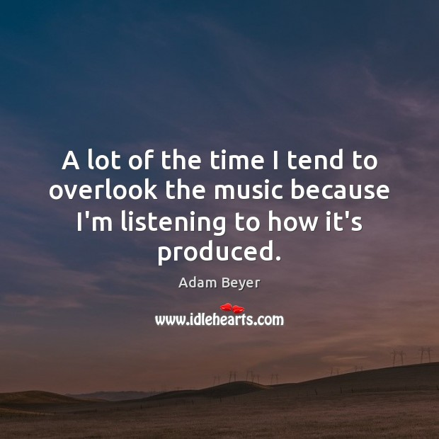A lot of the time I tend to overlook the music because I'm listening to how it's produced. Image