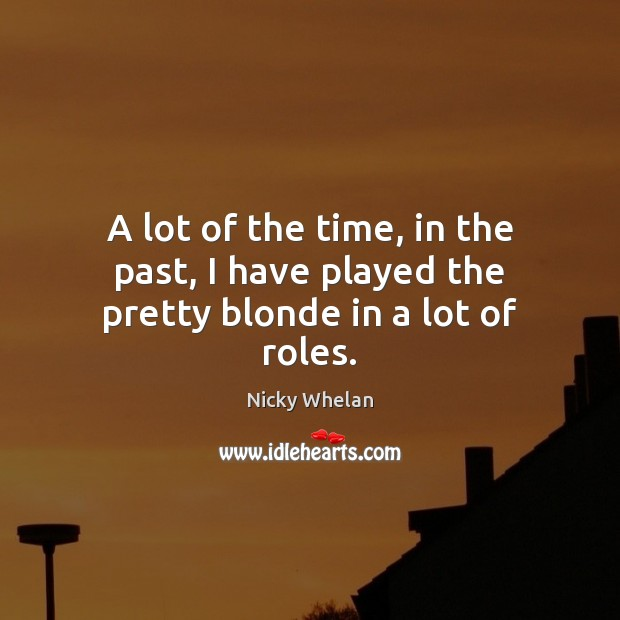 A lot of the time, in the past, I have played the pretty blonde in a lot of roles. Image