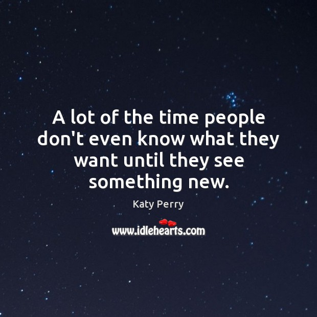 A lot of the time people don't even know what they want until they see something new. Image